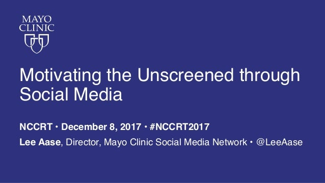 Motivating the Unscreened through Social Media NCCRT • December 8, 2017 • #NCCRT2017 Lee Aase, Director, Mayo Clinic Socia...