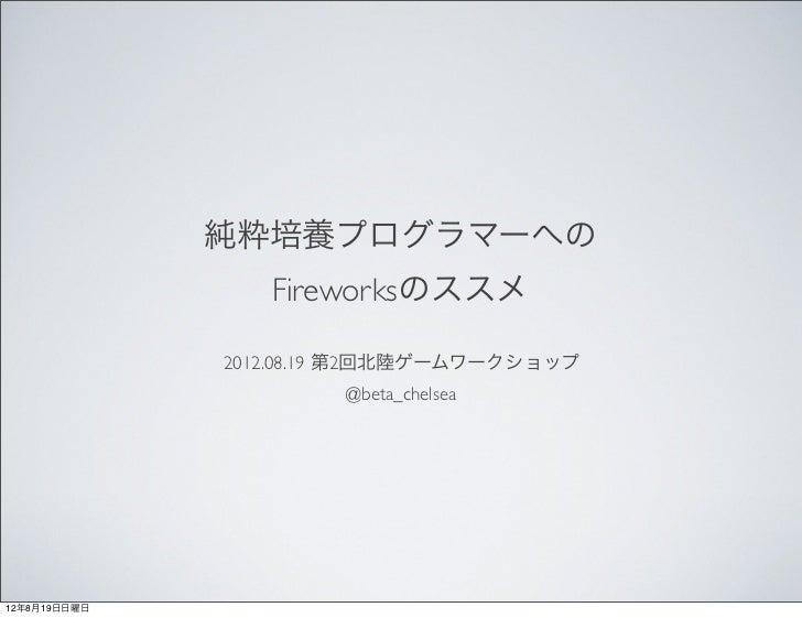 純粋培養プログラマーへの                 Fireworksのススメ              2012.08.19 第2回北陸ゲームワークショップ                      @beta_chelsea12年8月...