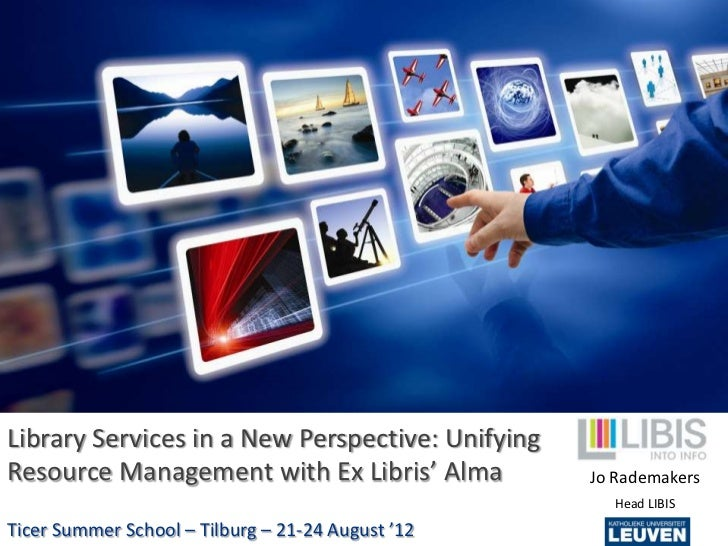 Library Services in a New Perspective: UnifyingResource Management with Ex Libris' Alma           Jo Rademakers           ...