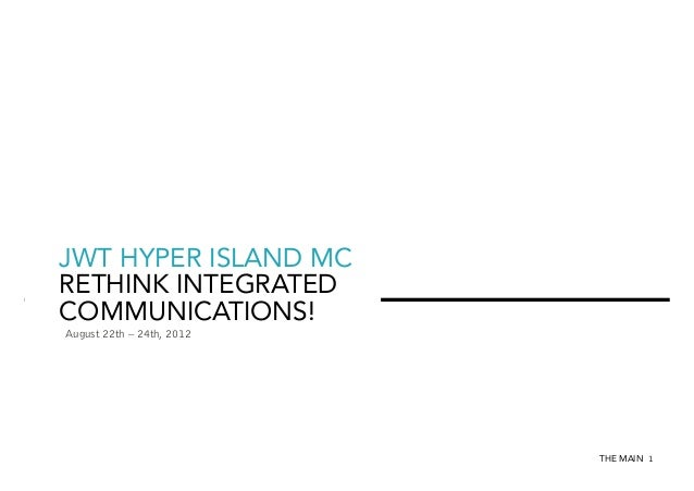 JWT HYPER ISLAND MC RETHINK INTEGRATED COMMUNICATIONS! August 22th – 24th, 2012  THE MAIN 1