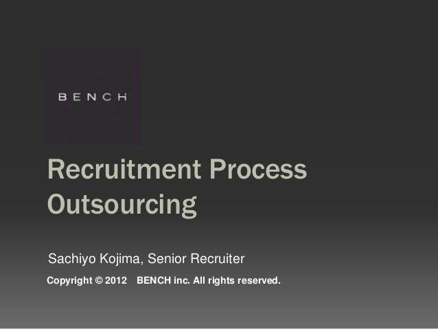 Recruitment ProcessOutsourcingSachiyo Kojima, Senior RecruiterCopyright © 2012   BENCH inc. All rights reserved.