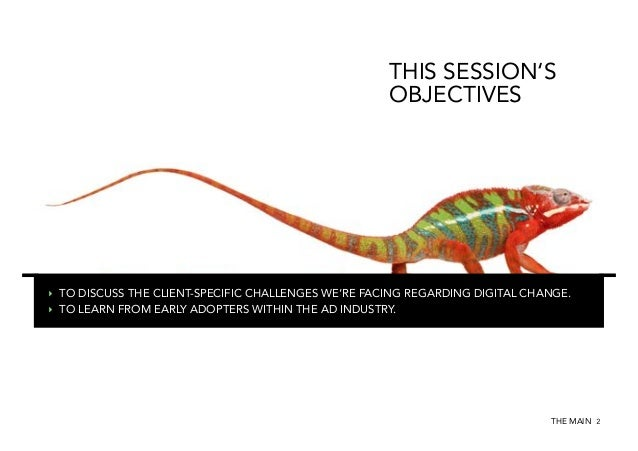 THIS SESSION'S OBJECTIVES  ‣ TO DISCUSS THE CLIENT-SPECIFIC CHALLENGES WE'RE FACING REGARDING DIGITAL CHANGE. ‣ TO LEARN...