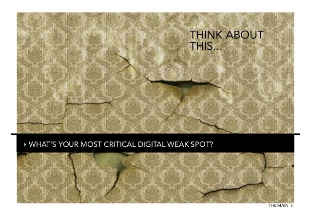 THINK ABOUT THIS...  ‣ WHAT'S YOUR MOST CRITICAL DIGITAL WEAK SPOT?  THE MAIN 3