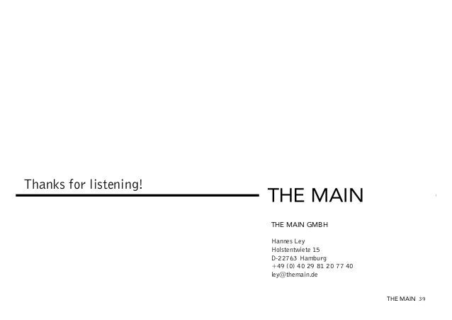 Thanks for listening! THE MAIN GMBH Hannes Ley Holstentwiete 15 D-22763 Hamburg +49 (0) 40 29 81 20 77 40 ley@themain.de T...