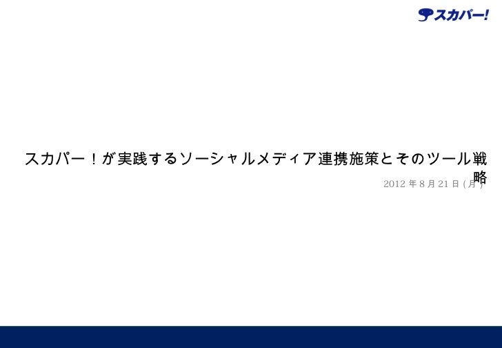 スカパー!が実践するソーシャルメディア連携施策とそのツール戦                                          略                       2012 年 8 月 21 日 ( 月)
