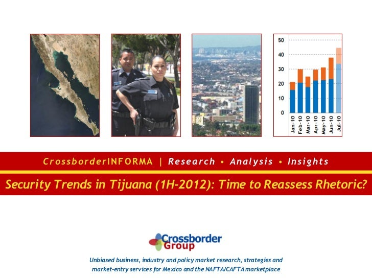 C r o ss bo r de r I N F O R M A | R e s e ar c h • A n al y s is • I n sig h t sSecurity Trends in Tijuana (1H-2012): Tim...