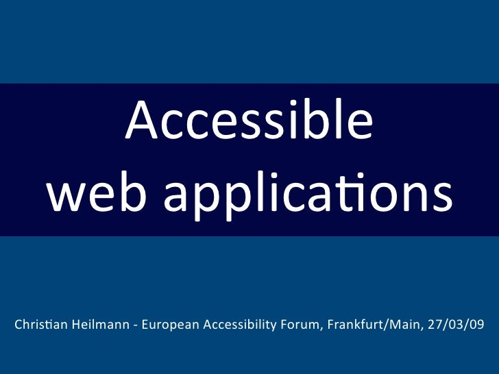 Accessible     webapplica,ons Chris,anHeilmann‐EuropeanAccessibilityForum,Frankfurt/Main,27/03/09
