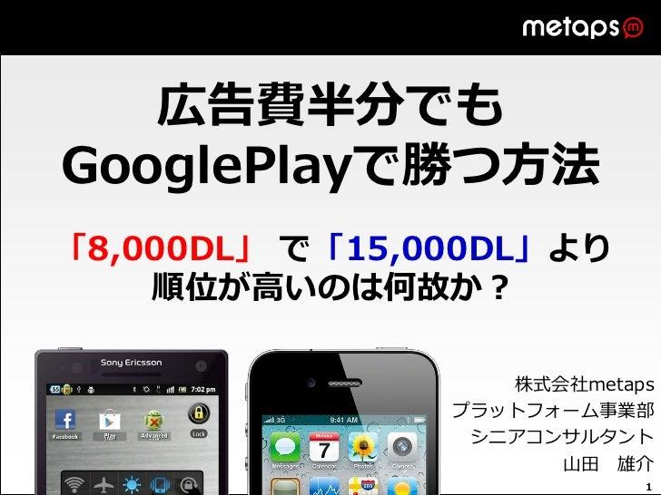 広告費半分でもGooglePlayで勝つ方法「8,000DL」 で「15,000DL」より    順位が高いのは何故か?                   株式会社metaps                プラットフォーム事業部      ...