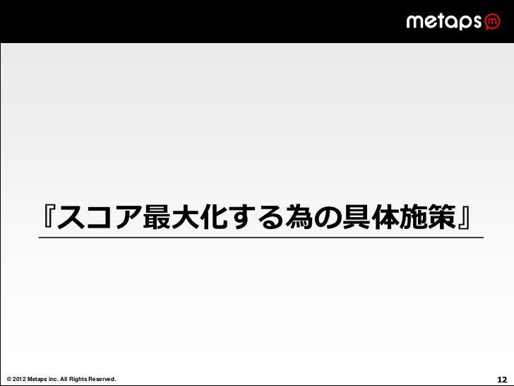 『スコア最大化する為の具体施策』© 2012 Metaps inc. All Rights Reserved.   12