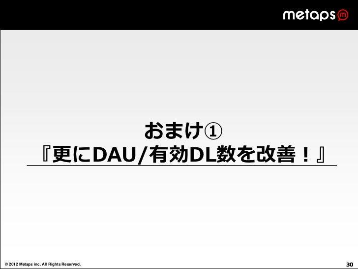 おまけ①              『更にDAU/有効DL数を改善!』© 2012 Metaps inc. All Rights Reserved.   30