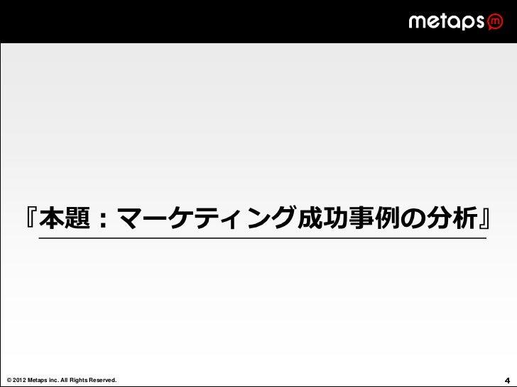 『本題:マーケティング成功事例の分析』© 2012 Metaps inc. All Rights Reserved.   4