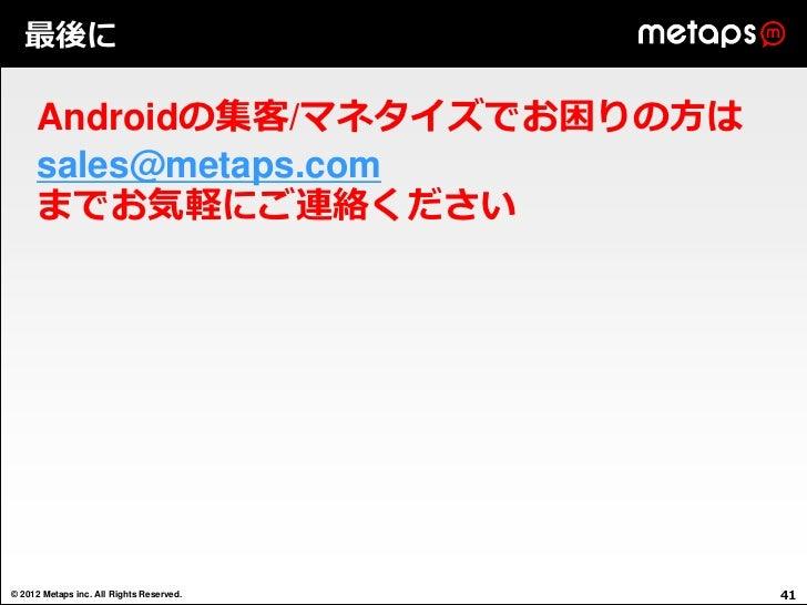 最後に     Androidの集客/マネタイズでお困りの方は     sales@metaps.com     までお気軽にご連絡ください© 2012 Metaps inc. All Rights Reserved.   41