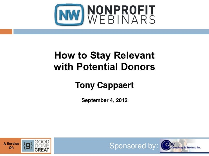 How to Stay Relevant            with Potential Donors                Tony Cappaert                 September 4, 2012A Serv...