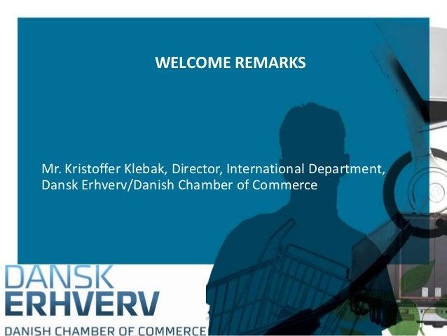WELCOME REMARKSMr. Kristoffer Klebak, Director, International Department,Dansk Erhverv/Danish Chamber of Commerce