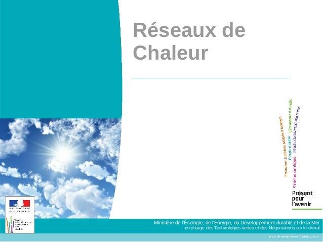 Réseaux deChaleur Ministère de lÉcologie, de lÉnergie, du Développement durable et de la Mer               en charge des T...
