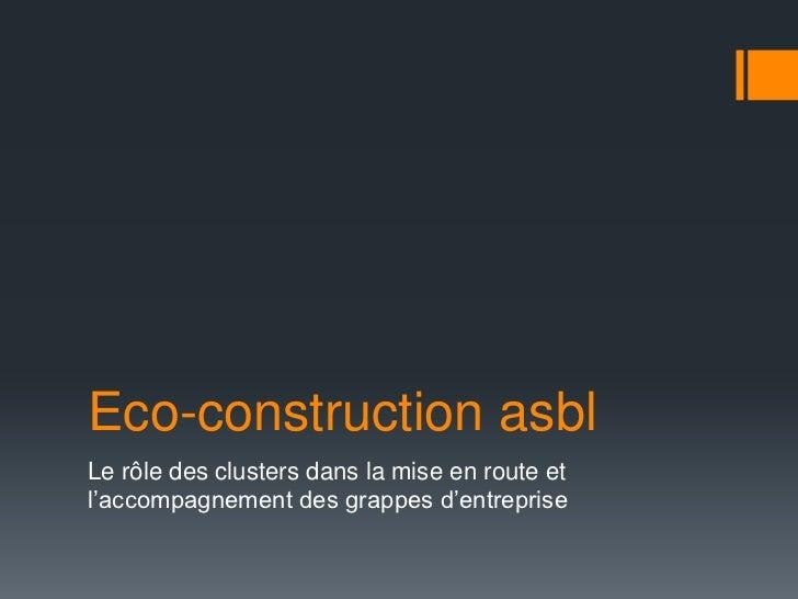 Eco-construction asblLe rôle des clusters dans la mise en route etl'accompagnement des grappes d'entreprise