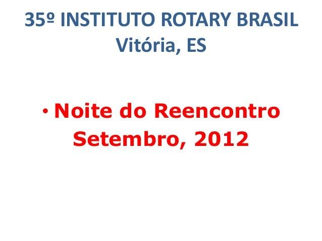 35º INSTITUTO ROTARY BRASIL Vitória, ES • Noite do Reencontro Setembro, 2012