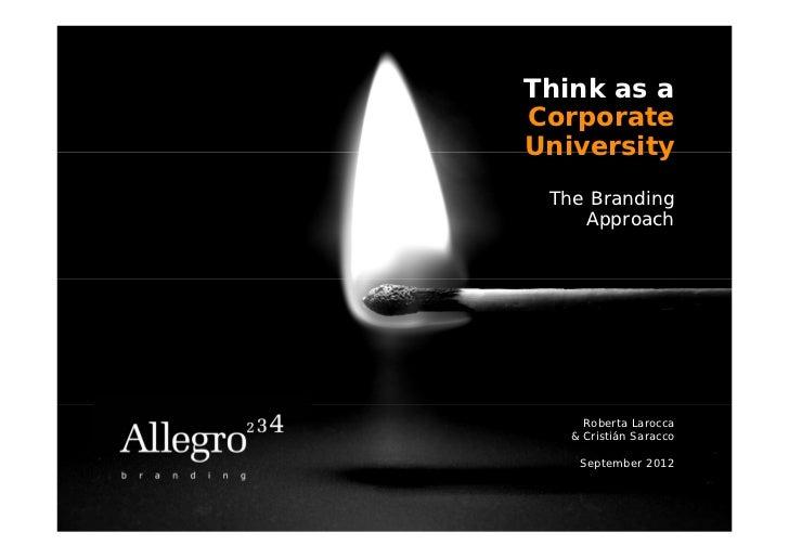 Think as aCorporateUniversity The Branding    Approach     Roberta Larocca   & Cristián Saracco    September 2012