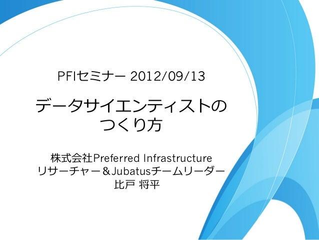 データサイエンティストの つくり⽅方 PFIセミナー 2012/09/13 株式会社Preferred Infrastructure リサーチャー&Jubatusチームリーダー ⽐比⼾戸 将平