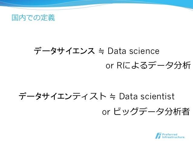 データサイエンス ≒ Data science 国内での定義 データサイエンティスト ≒ Data scientist or Rによるデータ分析 or ビッグデータ分析者