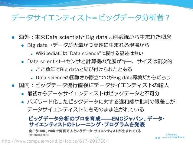 データサイエンティスト=ビッグデータ分析者? l 海外:本来Data scientistとBig dataは別系統から⽣生まれた概念念 l Big data→データが⼤大量量かつ⾼高速に⽣生まれる現場から l Wikipediaには...