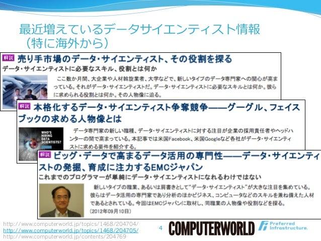 最近増えているデータサイエンティスト情報 (特に海外から) 4 http://www.computerworld.jp/topics/1468/204704/ http://www.computerworld.jp/topics/1468/20...