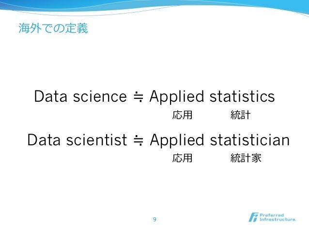 9 Data science ≒ Applied statistics Data scientist ≒ Applied statistician 海外での定義 応⽤用 統計 応⽤用 統計家