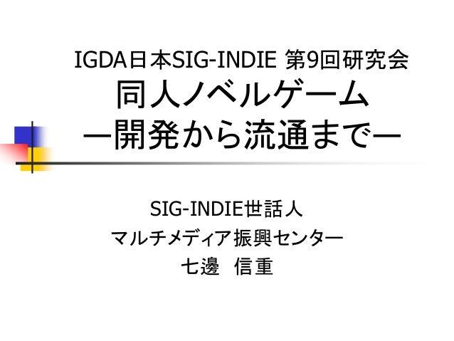 IGDA日本SIG-INDIE 第9回研究会 同人ノベルゲーム―開発から流通まで―    SIG-INDIE世話人  マルチメディア振興センター       七邊 信重