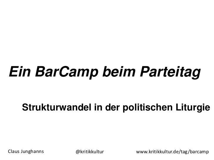 Ein BarCamp beim Parteitag     Strukturwandel in der politischen LiturgieClaus Junghanns   @kritikkultur   www.kritikkultu...