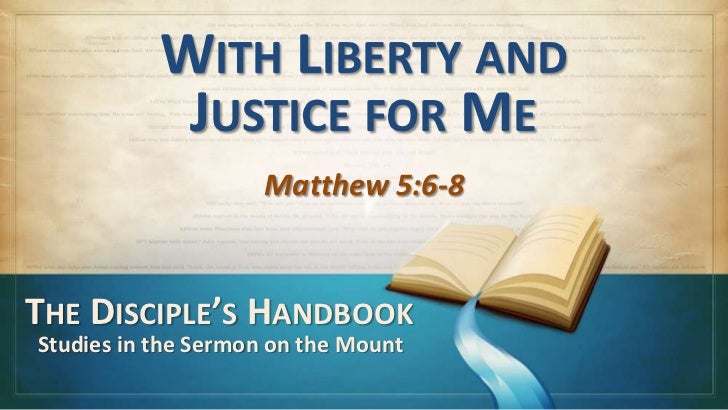 WITH LIBERTY AND            JUSTICE FOR ME                     Matthew 5:6-8THE DISCIPLE'S HANDBOOKStudies in the Sermon o...