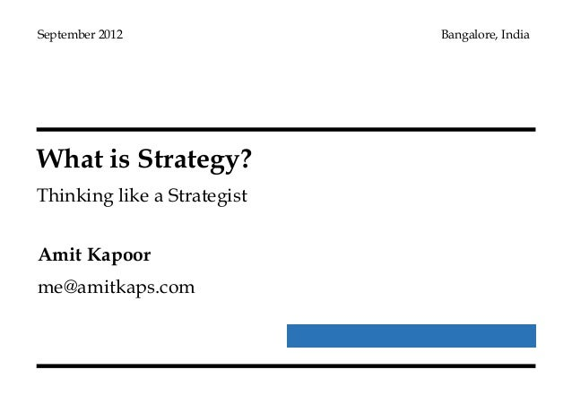 What is Strategy? Thinking like a Strategist September 2012 Bangalore, India Amit Kapoor me@amitkaps.com