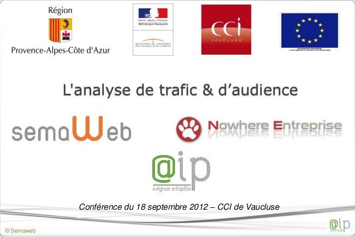 Lanalyse de trafic & d'audience              Conférence du 18 septembre 2012 – CCI de Vaucluse© Semaweb