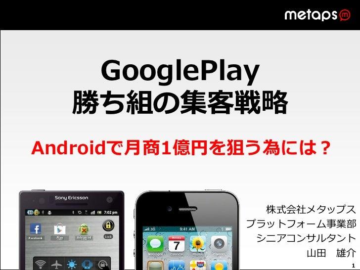 GooglePlay  勝ち組の集客戦略Androidで月商1億円を狙う為には?                株式会社メタップス              プラットフォーム事業部               シニアコンサルタント       ...