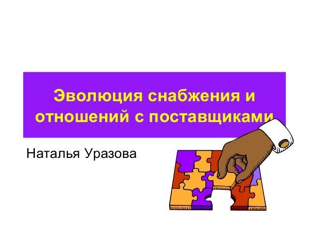 Эволюция снабжения и  отношений с поставщиками  Наталья Уразова