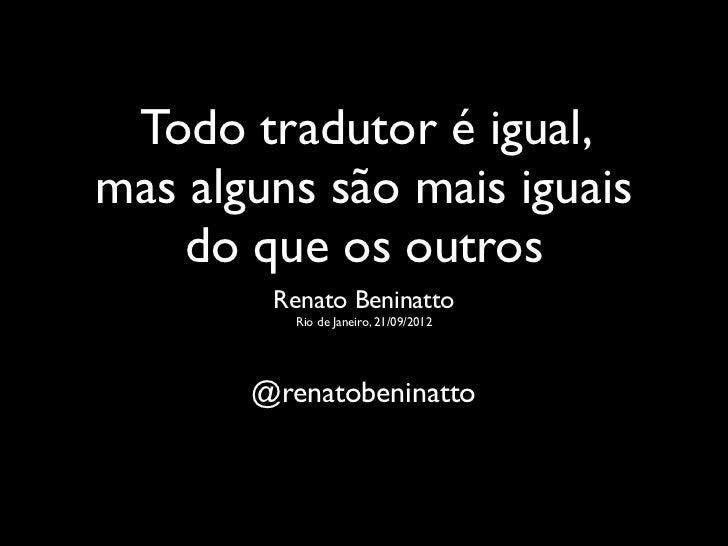 Todo tradutor é igual,mas alguns são mais iguais    do que os outros        Renato Beninatto          Rio de Janeiro, 21/0...
