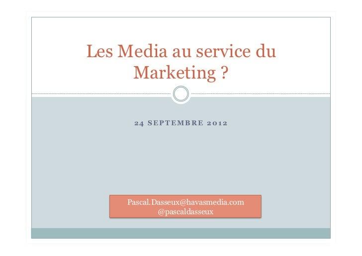 Les Media au service du     Marketing ?      24 SEPTEMBRE 2012     Pascal.Dasseux@havasmedia.com             @pascaldasseux