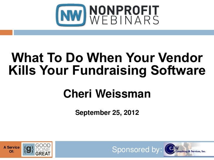 What To Do When Your Vendor  Kills Your Fundraising Software            Cheri Weissman             September 25, 2012A Ser...