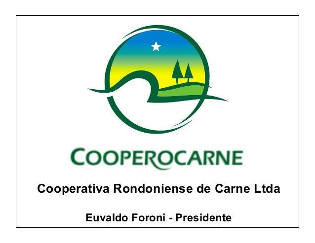 Cooperativa Rondoniense de Carne Ltda       Euvaldo Foroni - Presidente
