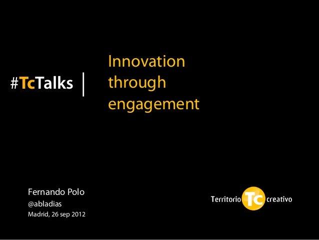 Innovation#TcTalks                through                        engagement  Fernando Polo  @abladias  Madrid, 26 sep 2012