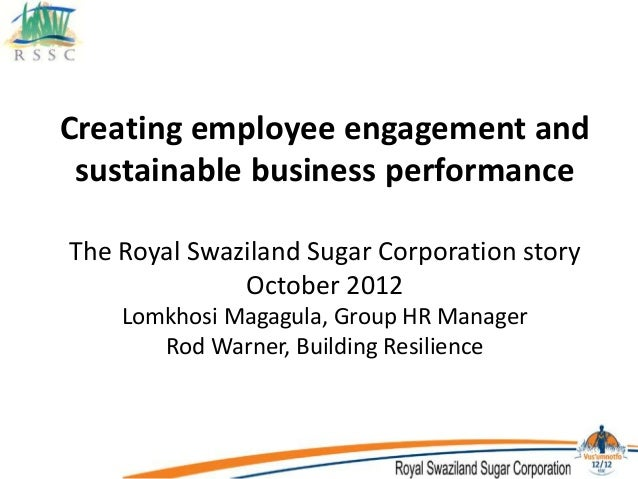 Creating employee engagement and  sustainable business performance  The Royal Swaziland Sugar Corporation story  October 2...