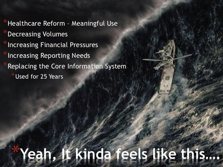 *Healthcare Reform – Meaningful Use*Decreasing Volumes*Increasing Financial Pressures*Increasing Reporting Needs*Repl...
