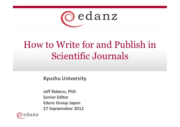 How to Write for and Publish in      Scientific Journals    Kyushu University    Jeff Robens, PhD    Senior Editor    Edan...