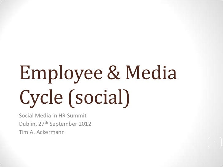 Employee & MediaCycle (social)Social Media in HR SummitDublin, 27th September 2012Tim A. Ackermann                        ...