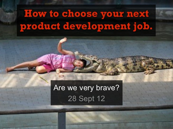How to choose your nextproduct development job.      Are we very brave?          28 Sept 12