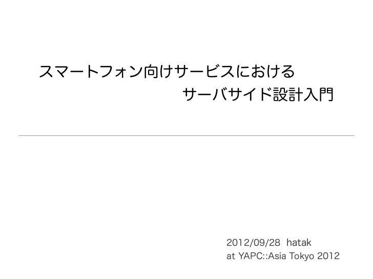スマートフォン向けサービスにおける          サーバサイド設計入門            2012/09/28 hatak            at YAPC::Asia Tokyo 2012