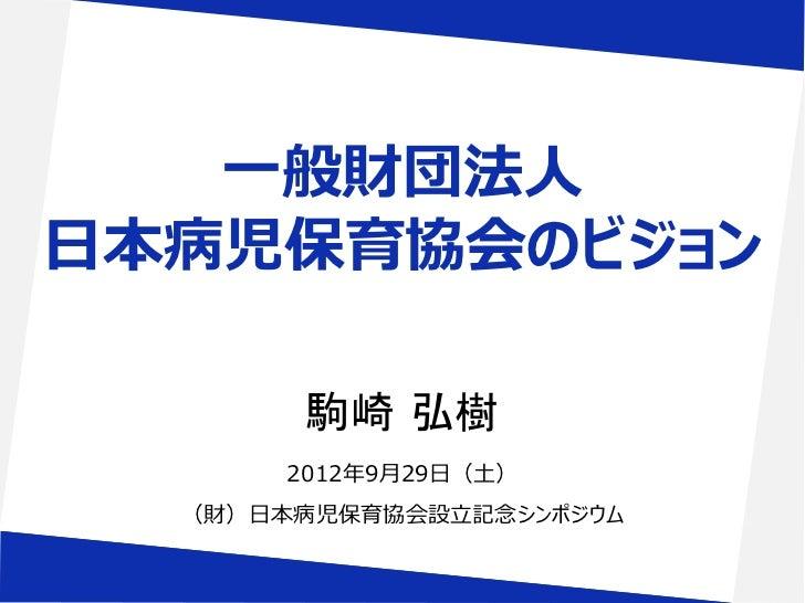 一般財団法人日本病児保育協会のビジョン        駒崎 弘樹       2012年9月29日(土)  (財)日本病児保育協会設立記念シンポジウム