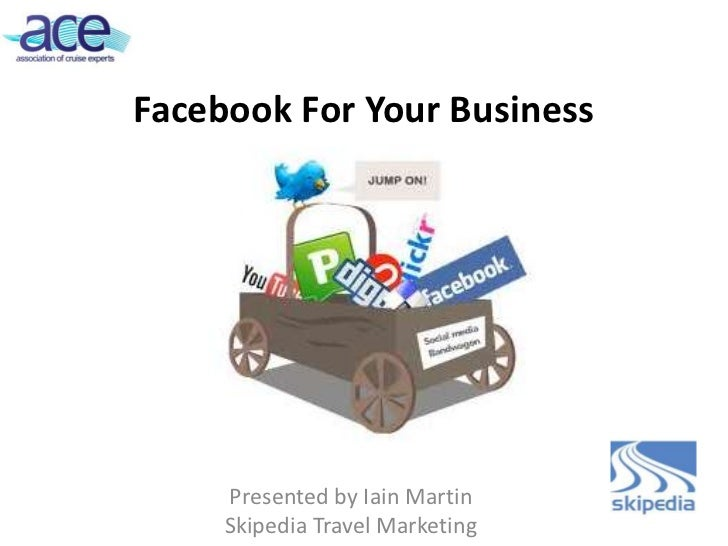 Facebook For Your Business     Presented by Iain Martin     Skipedia Travel Marketing