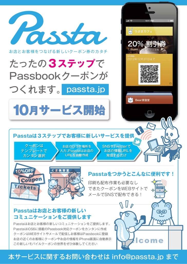 お店とお客様をつなげる新しいクーポン券のカタチたったの3ステップでPassbookクーポンがつくれます。 passta.jp10月サービス開始Passtaは3ステップでお客様に新しいサービスを提供      1                2...