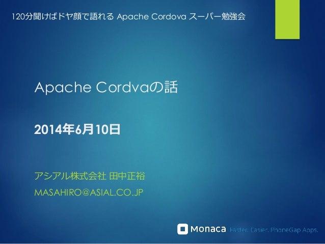 Apache Cordvaの話 2014年6月10日 アシアル株式会社 田中正裕 MASAHIRO@ASIAL.CO.JP 120分聞けばドヤ顔で語れる Apache Cordova スーパー勉強会