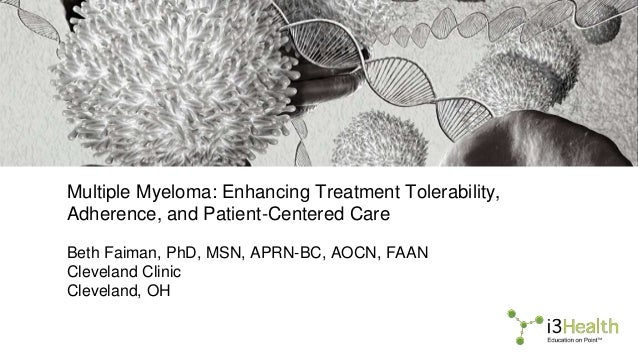 Multiple Myeloma: Enhancing Treatment Tolerability, Adherence, and Patient-Centered Care Beth Faiman, PhD, MSN, APRN-BC, A...
